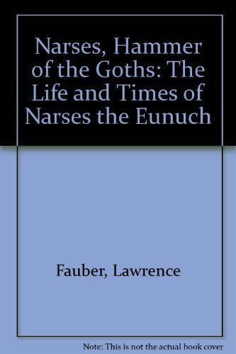 NARSES, HAMMER OF THE GOTHS: THE LIFE AND TIMES OF NARSES THE EUNUCH: Fauber, Lawrence