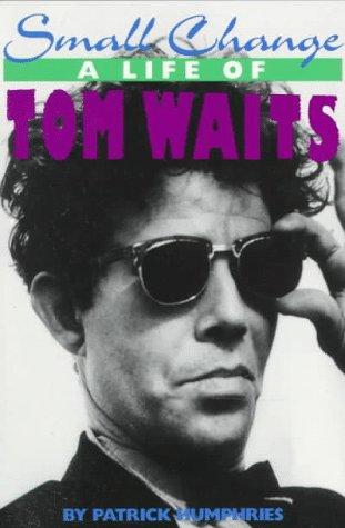 Small Change: A Life of Tom Waits: Humphries, Patrick