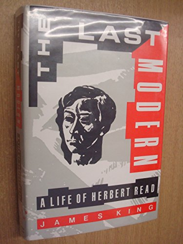 Last Modern, The - A Life of Herbert Read: King, James