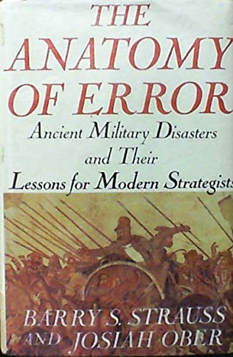 The Anatomy of Error: Ancient Military Disasters and Their Lessons for Modern Strategists: Barry S....