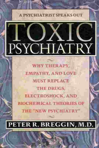 "9780312059750: Toxic Psychiatry: Why Therapy, Empathy, and Love Must Replace the Drugs, Electroshock, and Biochemical Theories of the ""New Psychiatry"""