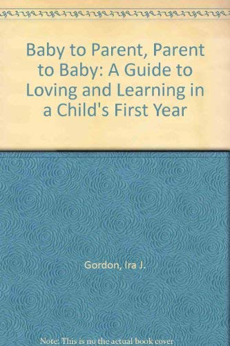 Baby to Parent, Parent to Baby; a Guide to Loving and Learning in a Child's First Year