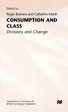 Consumption and Class: Divisions and Change: Burrows, Roger