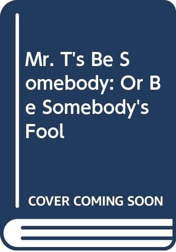 9780312070229: Mr. T's Be Somebody: Or Be Somebody's Fool