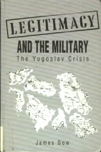 Legitimacy and the Military: The Yugoslav Crisis: Gow, James