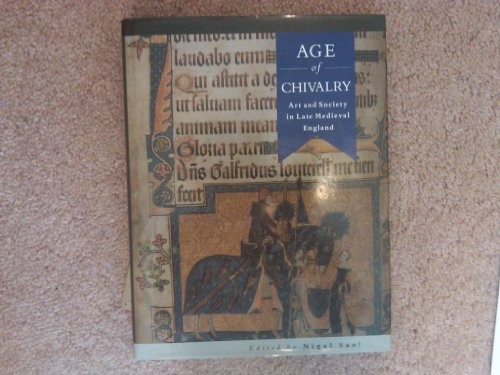Age of Chivalry: Art and Society in Late Medieval England.: Saul, Nigel [Ed]