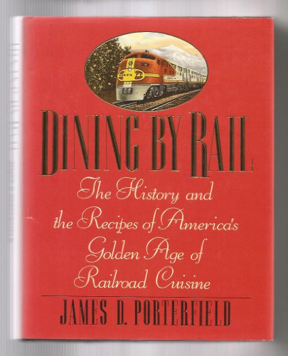 Dining by Rail: The History and Recipes of America's Golden Age of Railroad Cuisine: ...