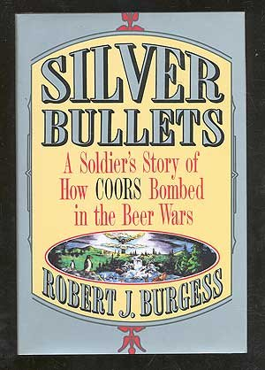 9780312092511: Silver Bullets: A Soldier's Story of How Coors Bombed in the Beer Wars