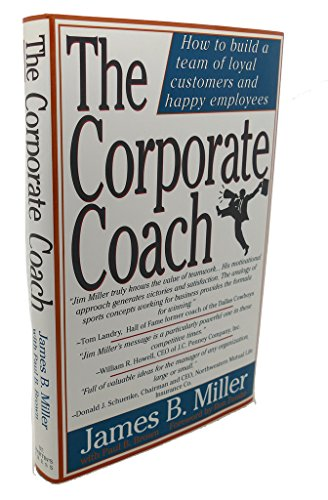 The Corporate Coach : How to Build a Team of Loyal Customers and Happy Employees: Miller, James B.;...