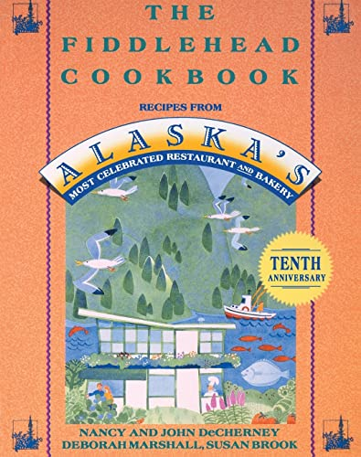 The Fiddlehead Cookbook. Recipes from Alaska s Most Celebrated Restaurant and Bakery.