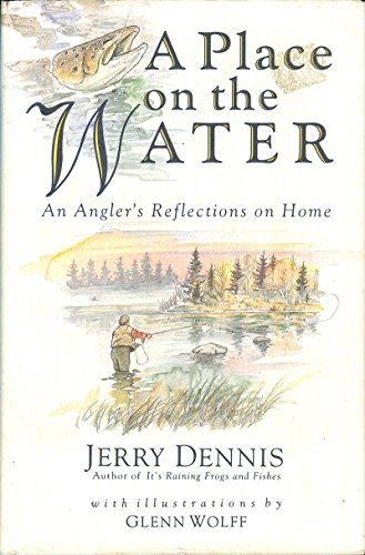 A PLACE ON THE WATER An Angler's Reflections on Home: Dennis, Jerry.
