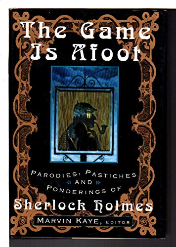 The Game is Afoot: Parodies, Pastiches and Ponderings of Sherlock Holmes: Kaye, Marvin, Editor