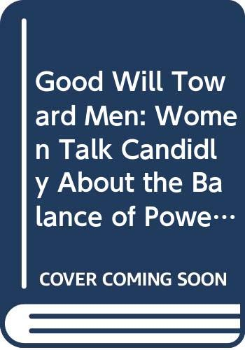 9780312104719: Good Will Toward Men: Women Talk Candidly About the Balance of Power Between the Sexes