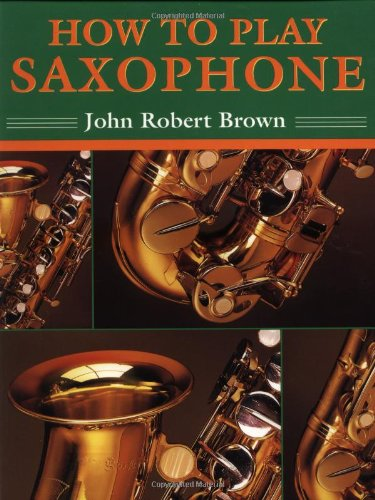 How to Play Saxophone: Everything You Need to Know to Play the Saxophone: Brown, John Robert