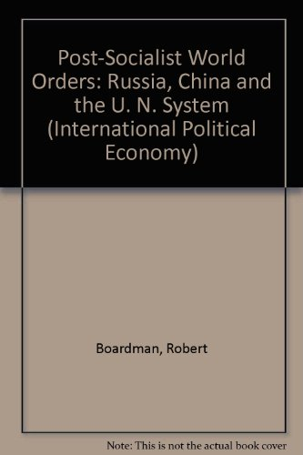 Post-Socialist World Orders: Russia, China and the UN System (International Political Economy Series) (9780312106713) by Boardman, Robert