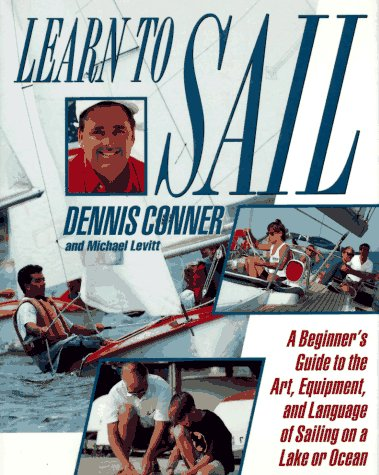 Learn To Sail: A Beginner's Guide to the Art, Equipment, and Language of Sailing on a Lake or Ocean (9780312110208) by Dennis Conner; Michael Levitt