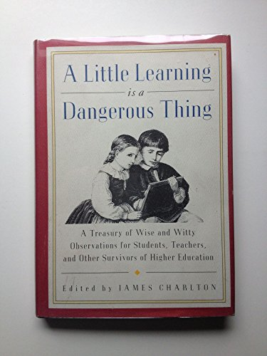 ALITTLE LEARNING IS A DANGEROUS THING : A Treasury of Wise and Witty Observations for Students, T...
