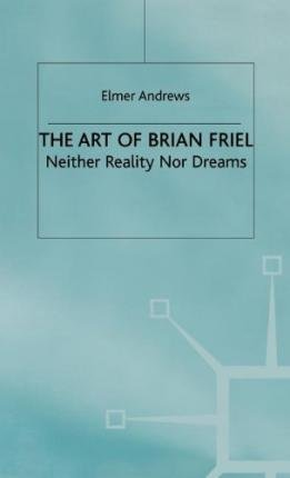 9780312120467: The Art of Brian Friel: Neither Reality Nor Dreams