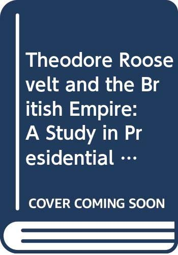 9780312120917: Theodore Roosevelt and the British Empire: A Study in Presidential Statecraft (Franklin and Eleanor Roosevelt Institute Series on Diplomatic and Economic History)