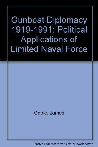 Gunboat Diplomacy 1919-1991: Political Applications of Limited Naval Force: Cable, James