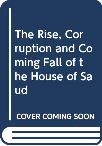 9780312125417: The Rise, Corruption and Coming Fall of the House of Saud
