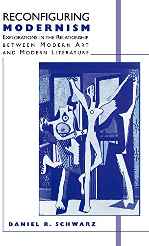 Reconfiguring Modernism: Explorations in the Relationship between Modern Art and Modern Literature (0312126557) by Schwarz, Daniel R.