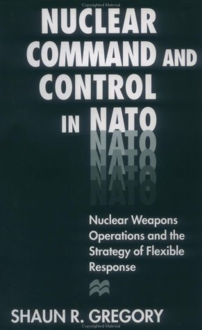 Nuclear Command and Control in NATO: Nuclear Weapons Operations and the Strategy of Flexible ...