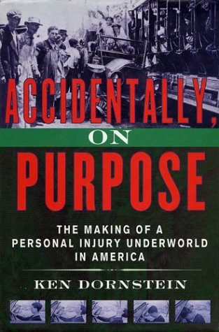 Accidentally, On Purpose: The Making of a Personal Injury Underworld in America: Ken Dornstein