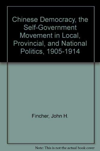 Chinese Democracy, the Self-Government Movement in Local, Provincial, and National Politics, 1905-...