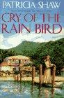 Cry of the Rain Bird: Shaw, Patricia