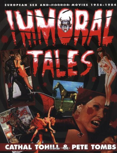 Immoral Tales: European Sex & Horror Movies,: Tombs, Pete, Tohill,