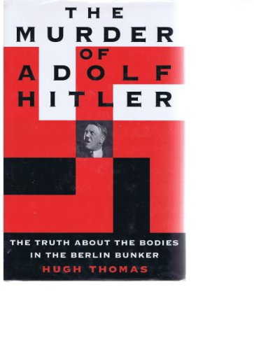 The Murder of Adolf Hitler: The Truth About the Bodies in the Berlin Bunker: Thomas, W. Hugh (...