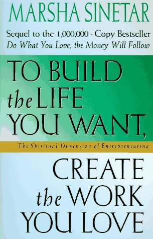 To Build the Life You Want, Create the Work You Love The Spiritual Dimension of Entrepreneuring
