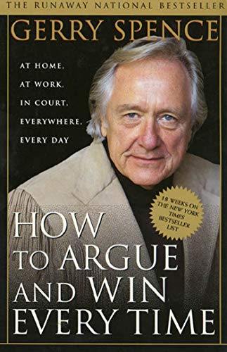 How to Argue & Win Every Time: At Home, At Work, In Court, Everywhere, Everyday: Spence, Gerry
