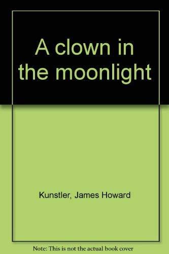 A Clown in the Moonlight: Kunstler, James Howard