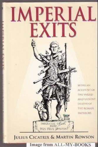 Imperial Exits: Being an Account of the Varied and Violent Deaths of the Roman Emperors: Cicatrix, ...