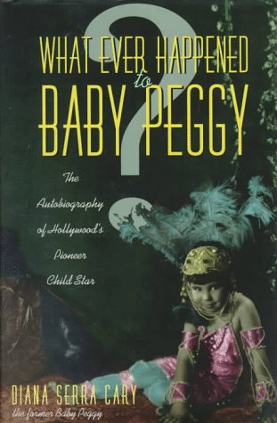 What Ever Happened to Baby Peggy: The Autobiography of Hollywood's Pioneer Child Star: Cary, ...