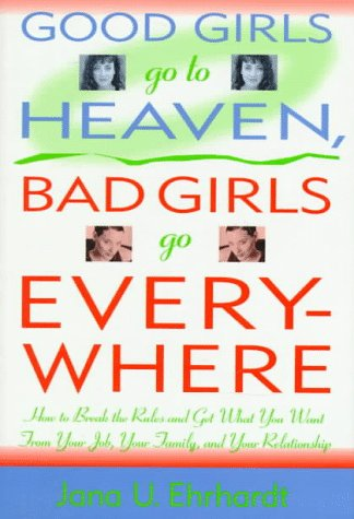9780312151362: Good Girls Go to Heaven, Bad Girls Go Everywhere: How to Break the Rules and Get What You Want from Your Job, Your Family, and Your Relationship