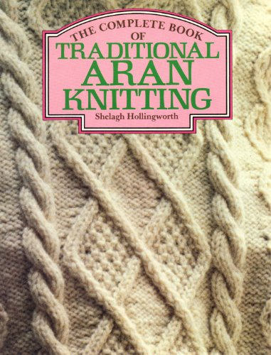 The Complete Book of Traditional Aran Knitting: Hollingworth, Shelagh