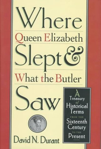 Where Queen Elizabeth Slept and What the Butler Saw: A Treasury of Historical Terms from the Sixt...
