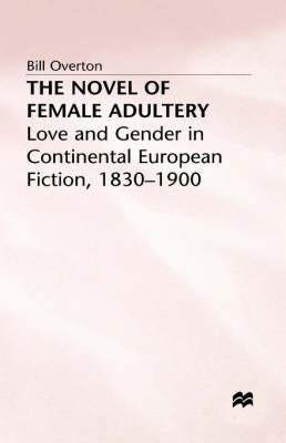 The Novel of Female Adultery: Love and Gender in Continental European Fiction, 1830-1900 (9780312165000) by Bill Overton