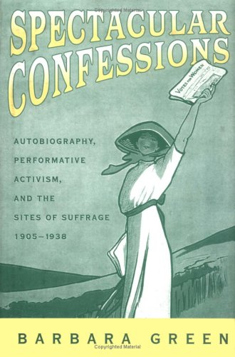 Spectacular Confessions: Autobiography, Performative Activism, and the Sites of Suffrage 1905-1938 - Green, Barbara