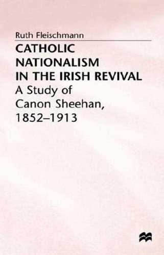 Catholic Nationalism in the Irish Revival: A Study of Canon Sheehan 1852-1913: Fleishmann, Ruth, ...