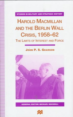 9780312174002: Harold Macmillan and the Berlin Wall Crisis, 1958-62: The Limits of Interests and Force (Studies in Military and Strategic History)