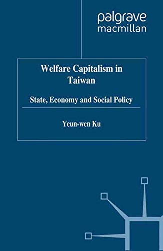 Welfare Capitalism in Taiwan: State, Economy, and Social Policy: Yeun-Wen Ku