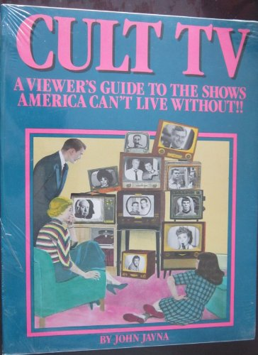 Cult TV: A Viewer's Guide to the Shows America Can't Live Without: Javna, John