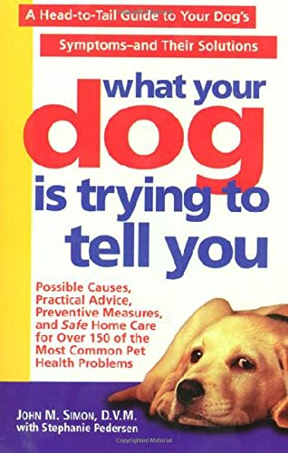 What Your Dog Is Trying to Tell You: A Head-To-Tail Guide Dog's Symptoms-And Their Solutions: ...