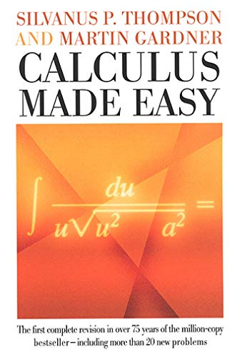 Calculus Made Easy: Being a Very-Simplest Introduction to Those Beautiful Methods of Reckoning ...