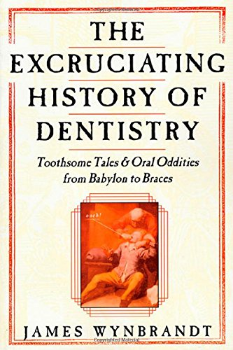 The Excruciating History of Dentistry: Toothsome Tales: Wynbrandt, James