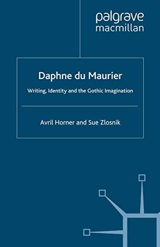 Daphne Du Maurier: Writing, Identity and the Gothic Imagination: Avril Horner; Sue Zlosnik